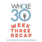 Whole 30 Week 3 Recap