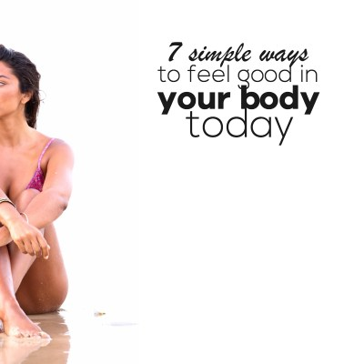 7 Ways To Feel Good In Your Body Today