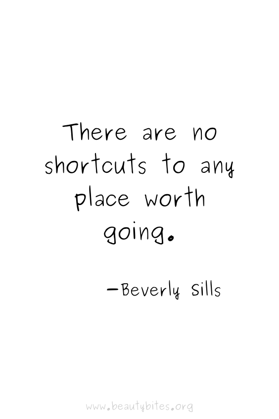 """""""There are no shortcuts to any place worth going"""" -Beverly Sills quotes 