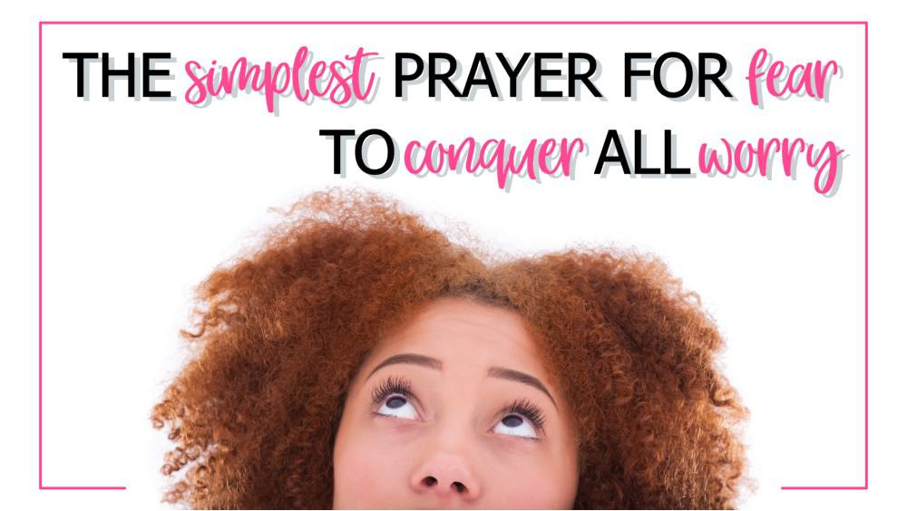 simplest prayer for fear to conquer all worry