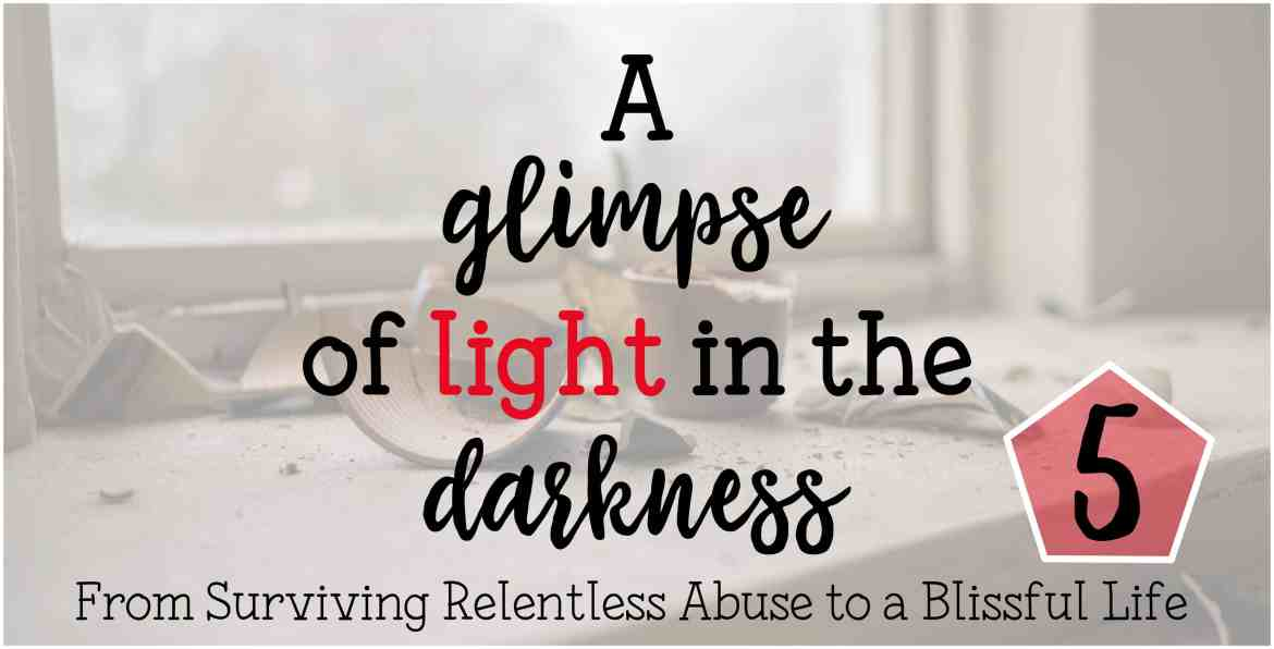A glimpse of light in the darkness From Surviving Relentless Abuse to a Blissful Life Part 5