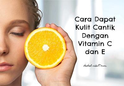 Cara Dapat Kulit Cantik Dengan Vitamin C dan E