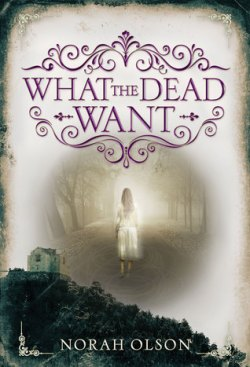 What the Dead Want by Norah Olson ~ Edelweiss