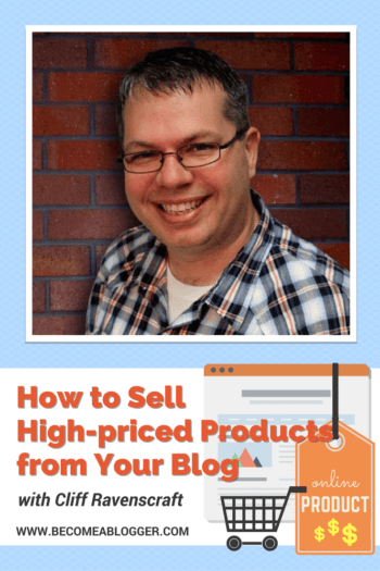 How to Sell High-priced Products from Your Blog - with Cliff Ravenscraft