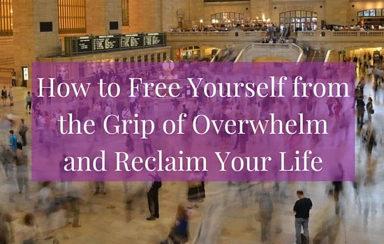 How to free yourself from the grip of overwhelm and reclaim your life