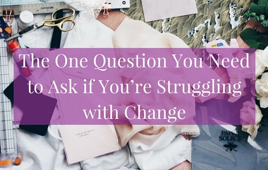 Are you struggling with a goal or change in your life? Here's the one question you need to ask (but probably aren't) if you're struggling with change