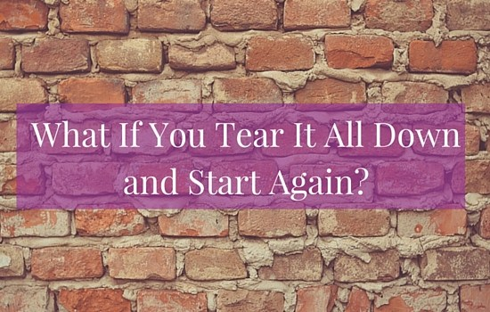 Sometimes when we're feeling stuck, the best response is to tear it all down and start again. Click the image to read more >>> | www.becomingwhoyouare.net