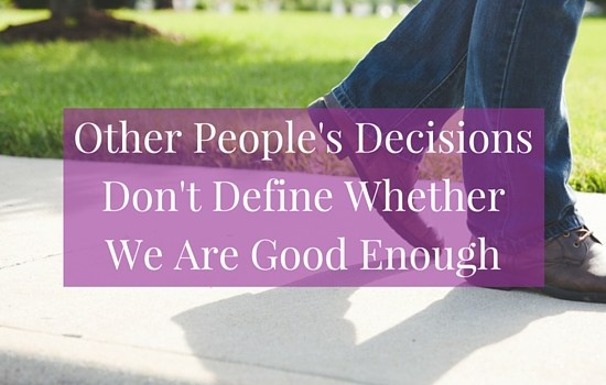 A gentle reminder: other people's choices don't define whether we are good enough in our own lives. Click the image to read more >>> | www.becomingwhoyouare.net
