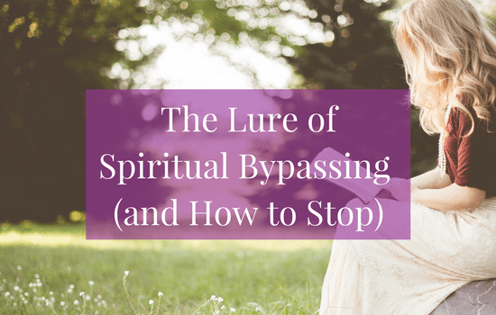 The Lure of Spiritual Bypassing (and How to Stop)