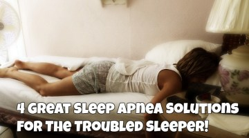 4 Great Sleep Apnea Solutions For The Troubled Sleeper!