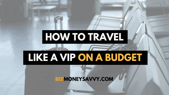 How To Travel Like A VIP On A Budget