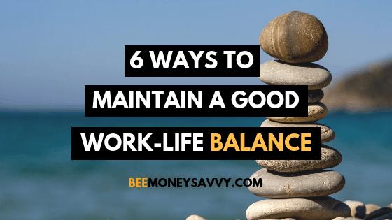 6 Ways to Maintain a Good Work-life Balance