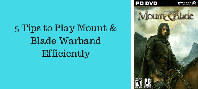 5 Tips to Play Mount & Blade Warband Efficiently