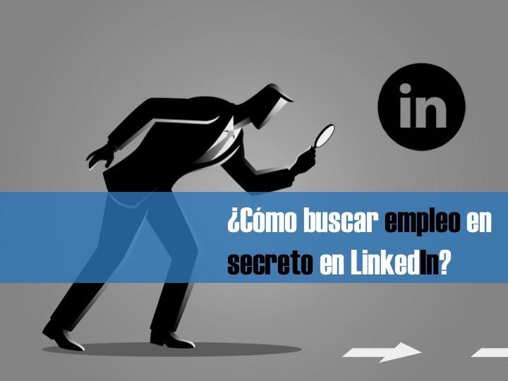 cómo buscar empleo en linkedin de forma secreta o sin que se entere mis compañeros y jefes