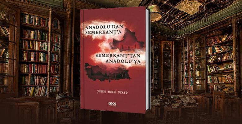 Anadolu'dan Semerkant'a, Semerkant'tan Anadolu'ya