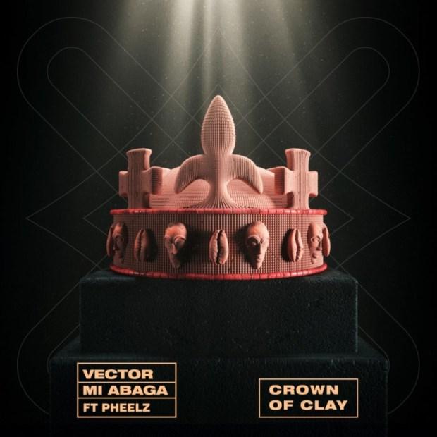 Vector & M.I Abaga - Crown Of Clay ft Pheelz