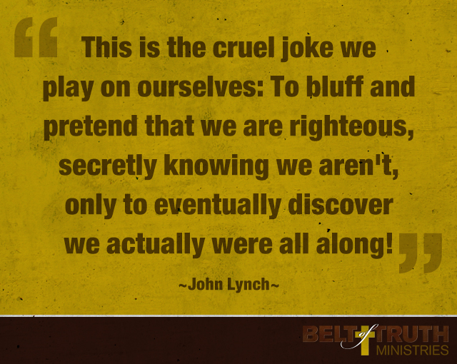 This is the cruel joke we play on ourselves: To bluff and pretend that we are righteous, secretly knowing we aren't, only to eventually discover we actually were all along!