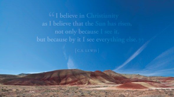 I believe in Christianity as I believe that the sun has risen, not only because I see it, but because by it I see everything else.