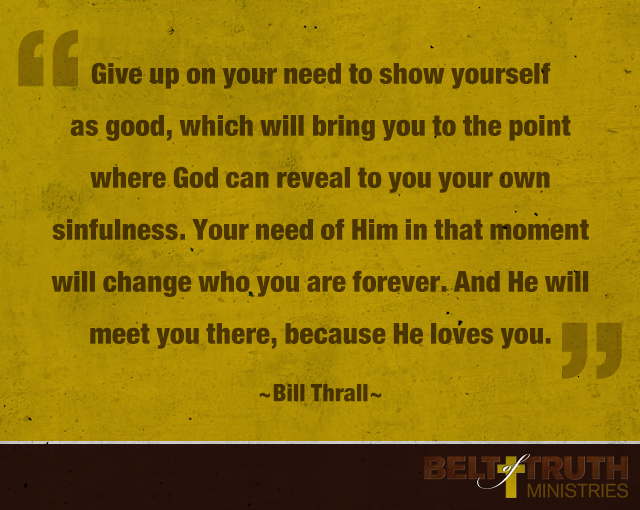 Give up on your need to show yourself as good, which will bring you to the point where God can reveal to you your own sinfulness. Your need of Him in that moment will change who you are forever. And He will meet you there, because He loves you. —Bill Thrall