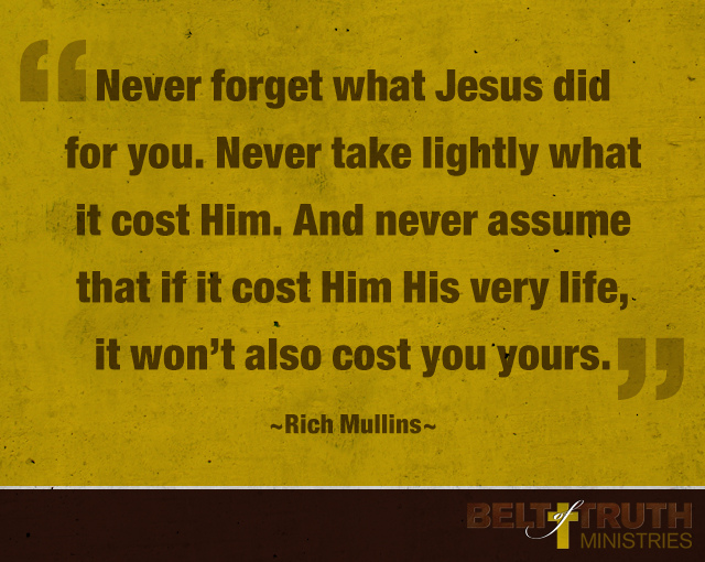 """Never forget what Jesus did for you. Never take lightly what it cost Him. And never assume that if it cost Him His very life, that it won't also cost you yours.""  ―Rich Mullins"