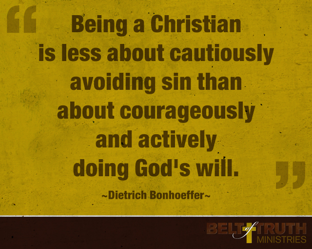 """Being a Christian is less about cautiously avoiding sin than about courageously and actively doing God's will."" —Dietrich Bonhoeffer"