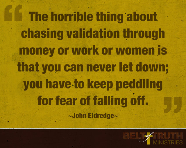 """The horrible thing about chasing validation through money or work or women is that you can never let down; you have to keep peddling for fear of falling off."" —John Eldredge"
