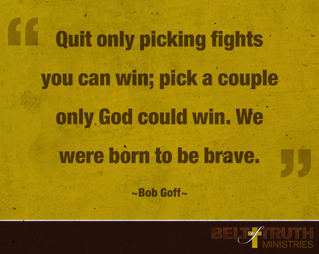 """Quit only picking fights you can win; pick a couple only God could win. We were born to be brave."" —Bob Goff"