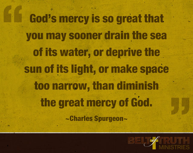 """God's mercy is so great that you may sooner drain the sea of its water, or deprive the sun of its light, or make space too narrow, than diminish the great mercy of God"" —Charles Spurgeon"