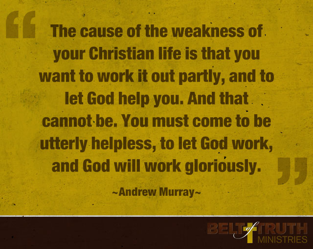 """The cause of the weakness of your Christian life is that you want to work it out partly, and to let God help you. And that cannot be. You must come to be utterly helpless, to let God work, and God will work gloriously."" —Andrew Murray"