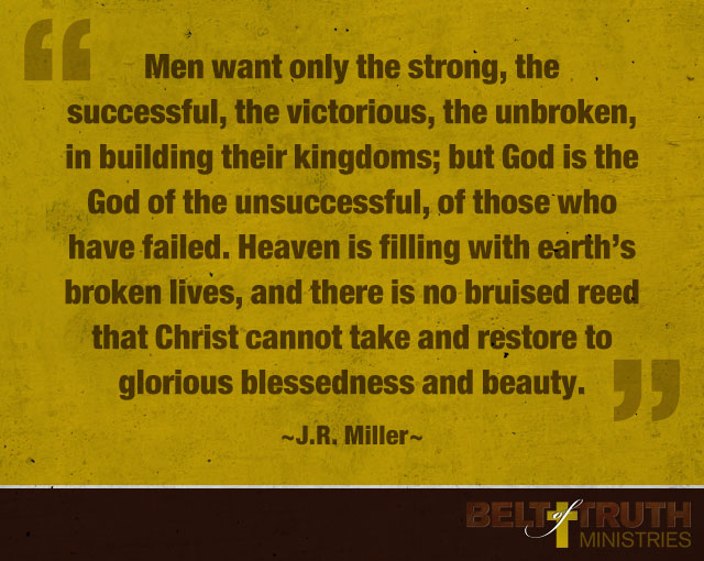 """Men want only the strong, the successful, the victorious, the unbroken, in building their kingdoms; but God is the God of the unsuccessful, of those who have failed. Heaven is filling with earth's broken lives, and there is no bruised reed that Christ cannot take and restore to glorious blessedness and beauty."" -J.R. Miller"