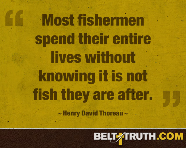 """Most fishermen spend their entire lives without knowing it is not fish they are after."" —Henry David Thoreau"
