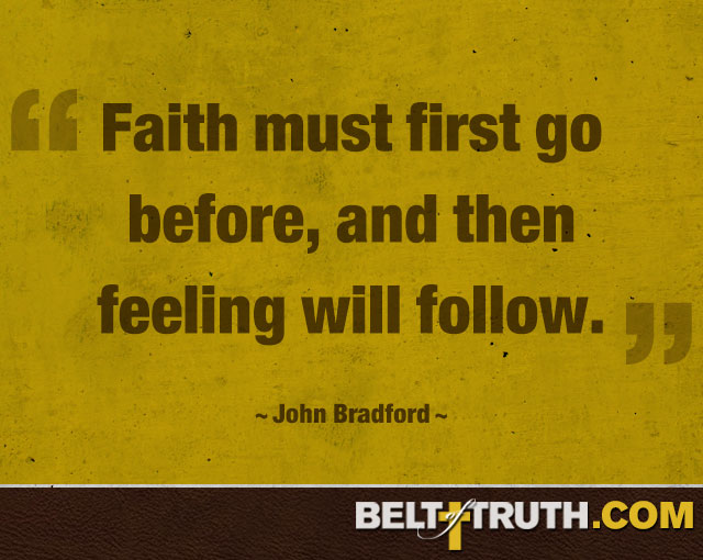 """Faith must first go before, and then feeling will follow."" —John Bradford"