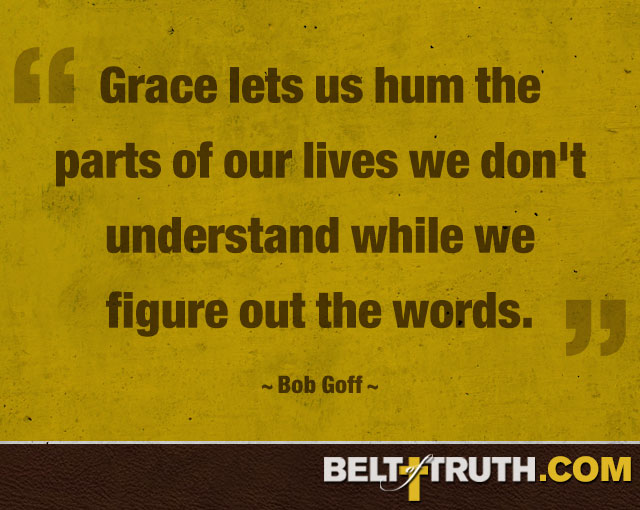 """Grace lets us hum the parts of our lives we don't understand while we figure out the words."" —Bob Goff"