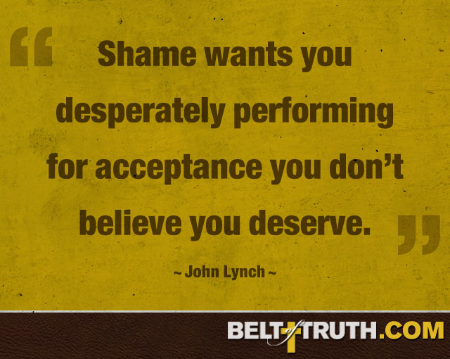"""Shame wants you desperately performing for acceptance you don't believe you deserve."" —John Lynch"