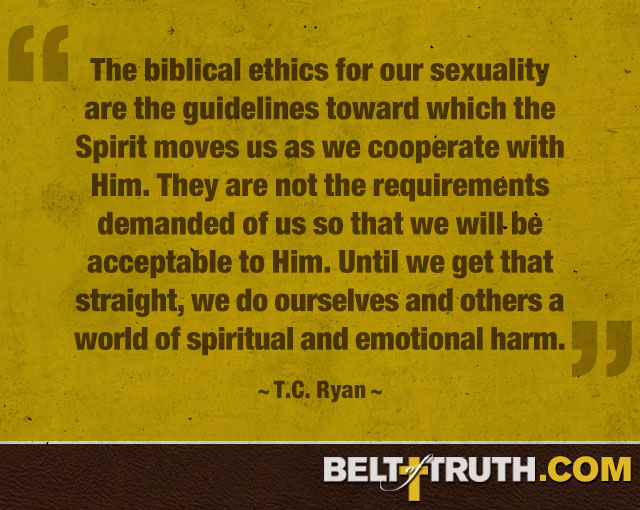 """""""The biblical ethics for our sexuality are the guidelines toward which the Spirit moves us as we cooperate with Him. They are not the requirements demanded of us so that we will be acceptable to Him. Until we get that straight, we do ourselves and others a world of spiritual and emotional harm."""" —T.C. Ryan"""