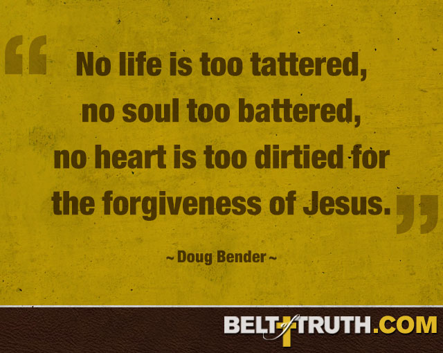 """""""No life is too tattered, no soul too battered, no heart is too dirtied for the forgiveness of Jesus."""" —Doug Bender"""