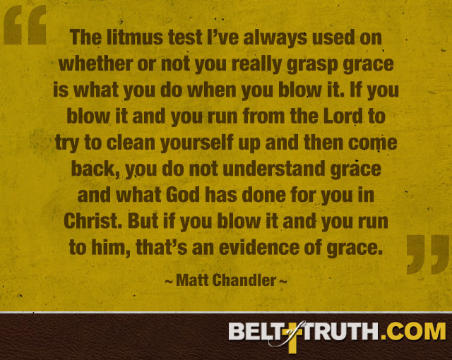 """The litmus test I've always used on whether or not you really grasp grace is what you do when you blow it. If you blow it and you run from the Lord to try to clean yourself up and then come back, you do not understand grace and what God has done for you in Christ. But if you blow it and you run to him, that's an evidence of grace."" —Matt Chandler"