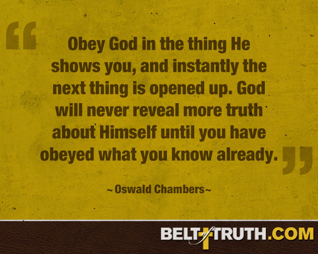 """""""Obey God in the thing he shows you, and instantly the next thing is opened up. God will never reveal more truth about himself until you have obeyed what you know already."""" —Oswald Chambers"""