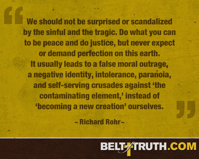 """We should not be surprised or scandalized by the sinful and the tragic. Do what you can to be peace and do justice, but never expect or demand perfection on this earth. It usually leads to a false moral outrage, a negative identity, intolerance, paranoia, and self-serving crusades against 'the contaminating element,' instead of 'becoming a new creation' ourselves."" —Richard Rohr"