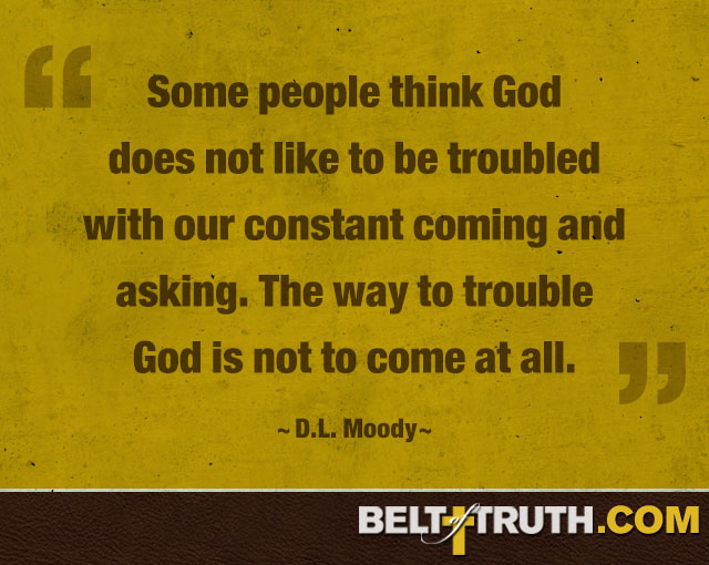 """Some people think God does not like to be troubled with our constant coming and asking. The way to trouble God is not to come at all."" —D.L. Moody"