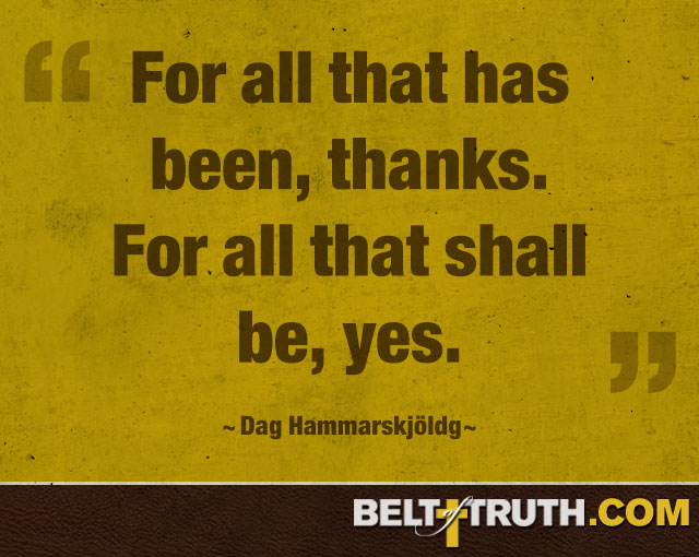 """For all that has been, thanks. For all that shall be, yes."" —Prayer of Dag Hammarskjöld"