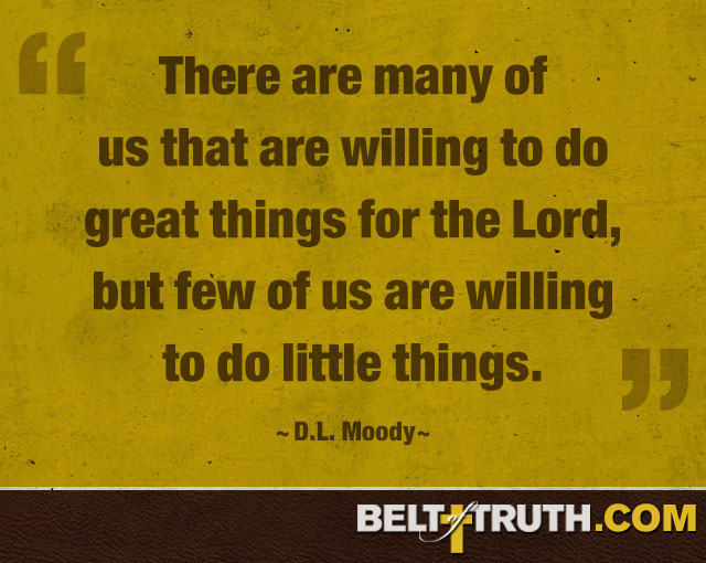 """There are many of us that are willing to do great things for the Lord, but few of us are willing to do little things."" —D.L. Moody"
