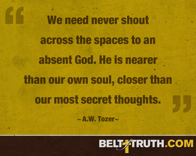 """We need never shout across the spaces to an absent God. He is nearer than our own soul, closer than our most secret thoughts"" ―A.W. Tozer"