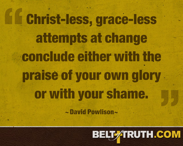 """Christ-less, grace-less attempts at change conclude either with the praise of your own glory or with your shame."" —David Powlison"