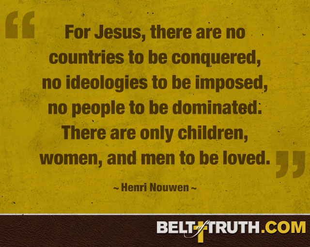 """For Jesus, there are no countries to be conquered, no ideologies to be imposed, no people to be dominated. There are only children, women, and men to be loved."" —Henri Nouwen"