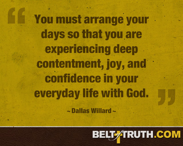 """You must arrange your days so that you are experiencing deep contentment, joy, and confidence in your everyday life with God."" —Dallas Willard"