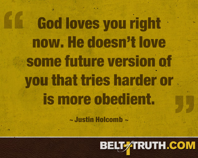 """God loves you right now. He doesn't love some future version of you that tries harder or is more obedient."" —Justin Holcomb"
