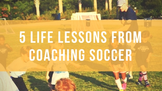 5 Important Life Lessons from Coaching Kids' Soccer