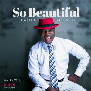 "LAOLU GBENJO Is Out with ""SO BEAUTIFUL"""