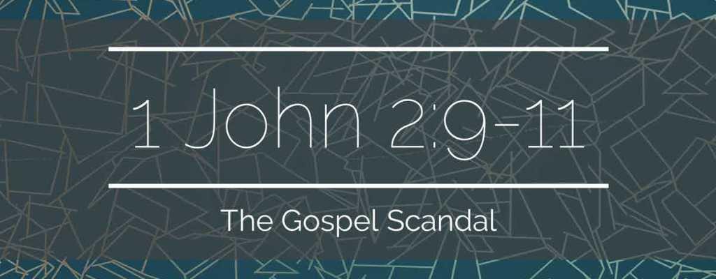 1 John 2:9-11 | The Gospel Scandal